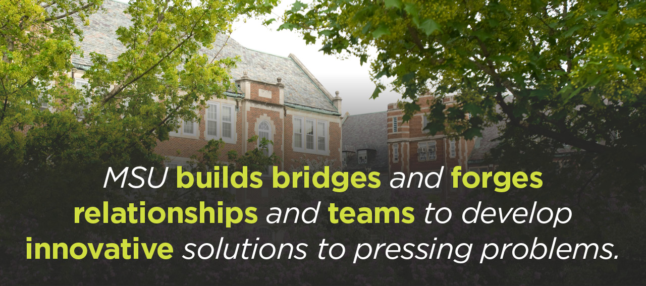 MSU builds bridges and forges relationships and teams to develop innovative solutions to pressing problems